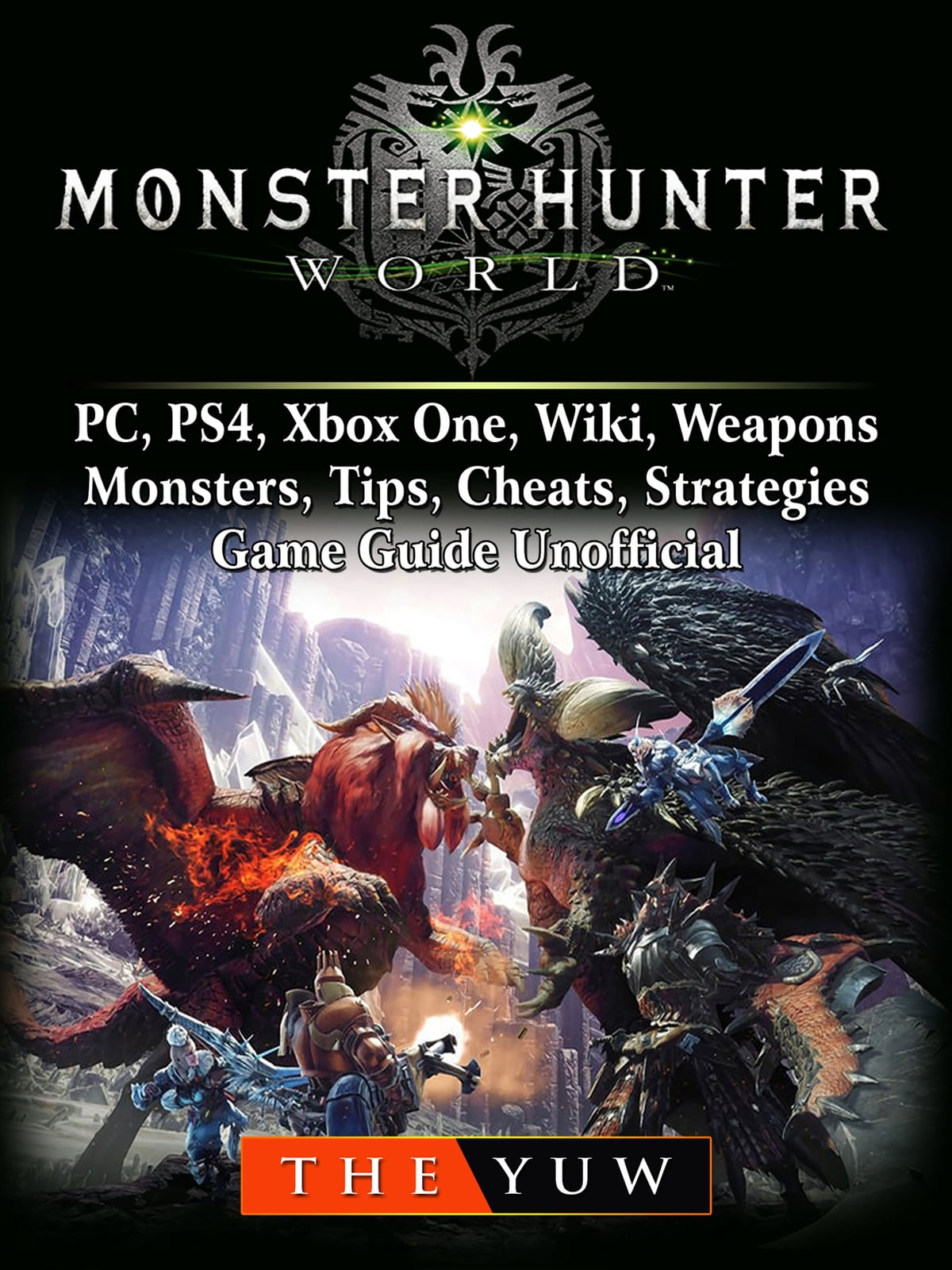 Monster Hunter World, PC, PS4, Xbox One, Wiki, Weapons, Monsters, Tips,  Cheats, Strategies, Game Guide Unofficial ebooks by The Yuw - Rakuten Kobo