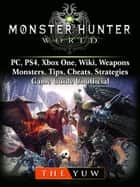 Monster Hunter World, PC, PS4, Xbox One, Wiki, Weapons, Monsters, Tips, Cheats, Strategies, Game Guide Unofficial - Beat your Opponents & the Game! ebook by The Yuw