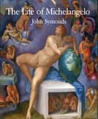 The Life of Michelangelo ebook by John Symonds
