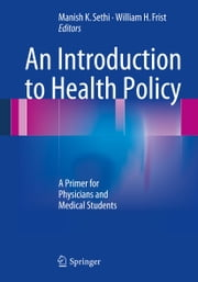 An Introduction to Health Policy - A Primer for Physicians and Medical Students ebook by Manish K. Sethi,William H. Frist