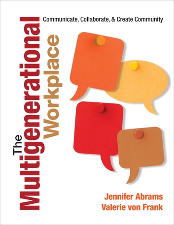 The Multigenerational Workplace - Communicate, Collaborate, and Create Community ebook by Valerie von Frank,Jennifer B. Abrams