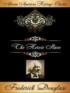 The Heroic Slave: A Thrilling Narrative of the Adventures of Madison Washington, in Pursuit of Liberty ebook by Frederick Douglass