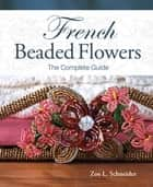 French Beaded Flowers - The Complete Guide ebook by Zoe L. Schneider