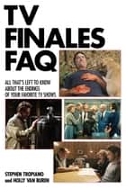 TV Finales FAQ - All That's Left to Know About the Endings of Your Favorite TV Shows ebook by Stephen Tropiano, Holly Van Buren