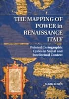 The Mapping of Power in Renaissance Italy - Painted Cartographic Cycles in Social and Intellectual Context ebook by Mark Rosen