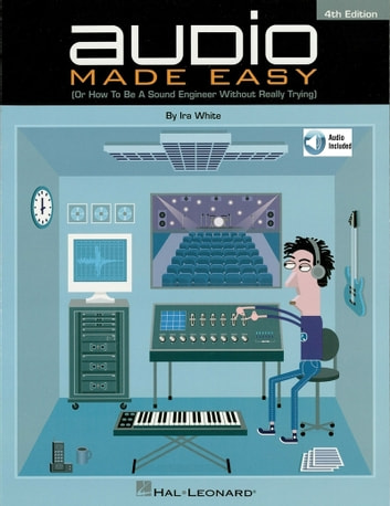 Audio Made Easy - (Or How to Be a Sound Engineer Without Really Trying) ebook by Ira White