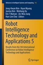 Robot Intelligence Technology and Applications 5 - Results from the 5th International Conference on Robot Intelligence Technology and Applications ebook by Jong-Hwan Kim, Hyun Myung, Junmo Kim,...