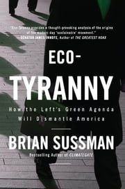 Eco-Tyranny: How the Left's Green Agenda will Dismantle America - How the Left's Green Agenda will Dismantle America ebook by Brian Sussman