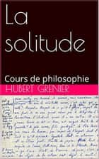 La solitude - cours de philosophie ebook by Hubert Grenier