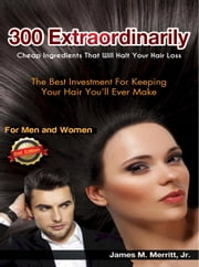 300 Extraordinarily Cheap Ingredients That Will Halt Your Hair Loss - Edition 2 ebook by James Merritt