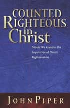 Counted Righteous in Christ? ebook by John Piper