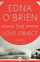 The Love Object ebook by Edna O'Brien