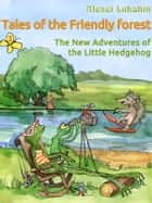 Tales of the Friendly Forest. The New Adventures of the Little Hedgehog ebook by Alexei Lukshin