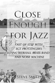 Close Enough for Jazz: Out of Step with Sgt Protzinger's Flying Beerhall Brass band and Noise Machine - Army Days, #1 ebook by Steve Smith