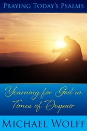 Praying Today's Psalms - Yearning for God in Times of Despair ebook by Michael Wolff