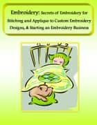 Embroidery: Secrets of Embroidery for Stitching and Applique to Custom Embroidery Designs, & Starting an Embroidery Business ebook by Mary Ann Clark