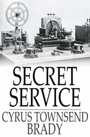 Secret Service - Being the Happenings of a Night in Richmond in the Spring of 1865 ebook by Cyrus Townsend Brady