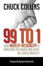 99 to 1 - How Wealth Inequality Is Wrecking the World and What We Can Do about It ebook by Chuck Collins