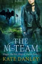 The M-Team - Maggie MacKay: Magical Tracker, #5 ebook by
