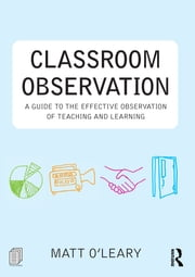 Classroom Observation - A guide to the effective observation of teaching and learning ebook by Matt O'Leary