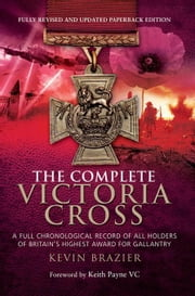 The Complete Victoria Cross: A Full Chronological Record of All Holders of Britain's Highest Award for Gallantry ebook by Brazier, Kevin