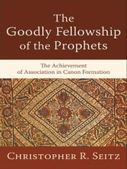 The Goodly Fellowship of the Prophets (Acadia Studies in Bible and Theology) - The Achievement of Association in Canon Formation ebook by Christopher R. Seitz,Craig Evans,Lee McDonald