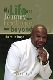 My Life and Journey from Homelessness and beyond - There is hope ebook by James E. Wise