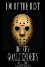 100 of the Best Hockey Goaltenders of All Time ebook by alex trostanetskiy