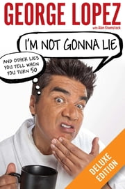I'm Not Gonna Lie: And Other Lies You Tell When You Turn 50 Deluxe ebook by George Lopez,Alan Eisenstock