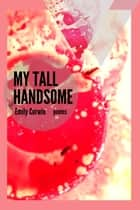 My Tall Handsome: Poems ebook by Emily Corwin