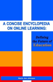A Concise Encyclopedia on Online Learning - Defining the Future of Education ebook by Kevin Jon Johnson