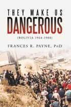 They Make Us Dangerous ebook by PhD Frances R. Payne