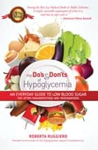 Do's & Don'ts of Hypoglycemia - An Everyday Guide to Low Blood Sugar Too Often Misunderstood and Misdiagnosed! ebook by Roberta Ruggerio