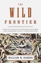 The Wild Frontier - Atrocities During the American-Indian War from Jamestown Colony to Wounded Knee ebook by William M. Osborn