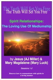 Spirit Relationships: The Loving Use of Mediumship Sessions 1-2 ebook by Jesus (AJ Miller),Mary Magdalene (Mary Luck)