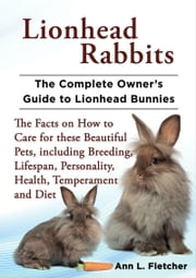 Lionhead Rabbits, The Complete Owner's Guide to Lionhead Bunnies, The Facts on How to Care for these Beautiful Pets, including Breeding, Lifespan, Personality, Health, Temperament and Diet ebook by Ann L. Fletcher