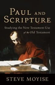 Paul and Scripture - Studying the New Testament Use of the Old Testament ebook by Steve Moyise