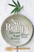 No Recipe - Cooking as Spiritual Practice ebook by Edward Espe Brown