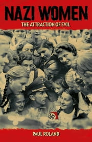 Nazi Women - The Attraction of Evil ebook by Paul Roland