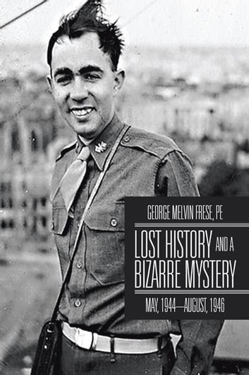 Lost History and a Bizarre Mystery - May, 1944–August, 1946 ebook by George Melvin Frese