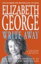 Write Away: One Novelist's Approach To Fiction and the Writing Life - One Novelist's Approach To Fiction and the Writing Life ebook by Elizabeth George
