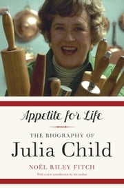 Appetite for Life - The Biography of Julia Child ebook by Noel Riley Fitch