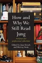 How and Why We Still Read Jung - Personal and professional reflections ebook by Jean Kirsch, Murray Stein