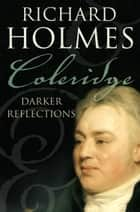 Coleridge: Darker Reflections ebook by Richard Holmes