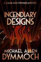 Incendiary Designs - A Caleb & Thinnes Mystery ebook by Michael Allen Dymmoch