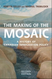 The Making of the Mosaic - A History of Canadian Immigration Policy ebook by Ninette Kelley,M. Trebilcock