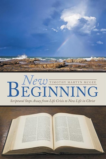 New Beginning - Scriptural Steps Away from Life Crisis to New Life in Christ ebook by Timothy Martyn McGee