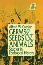 Germs, Seeds and Animals: Studies in Ecological History - Studies in Ecological History ebook by Alfred W. Crosby