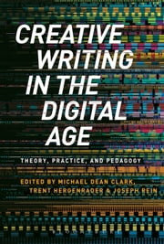 Creative Writing in the Digital Age - Theory, Practice, and Pedagogy ebook by Dr Michael Dean Clark,Dr Michael Dean Clark,Dr Trent Hergenrader,Assistant Professor of Creative Writing Joseph Rein