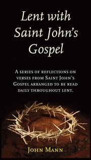 Lent with Saint John's Gospel: A Series of Reflections on Verses from Saint John's Gospel Arranged to be Read Daily Throughout Lent ebook by Dean John Mann